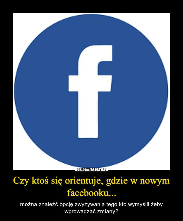 Czy ktoś się orientuje, gdzie w nowym facebooku... – można znaleźć opcję zwyzywania tego kto wymyślił żeby wprowadzać zmiany?