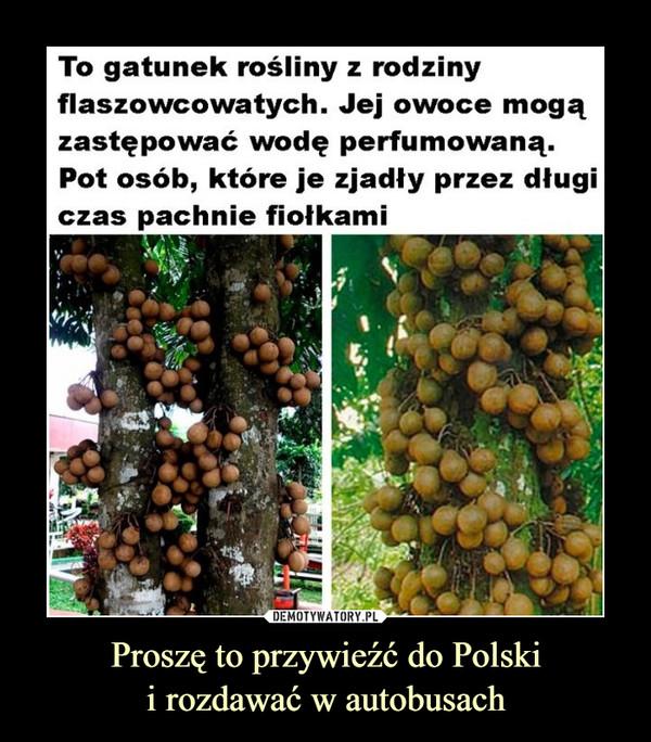 Proszę to przywieźć do Polskii rozdawać w autobusach –
