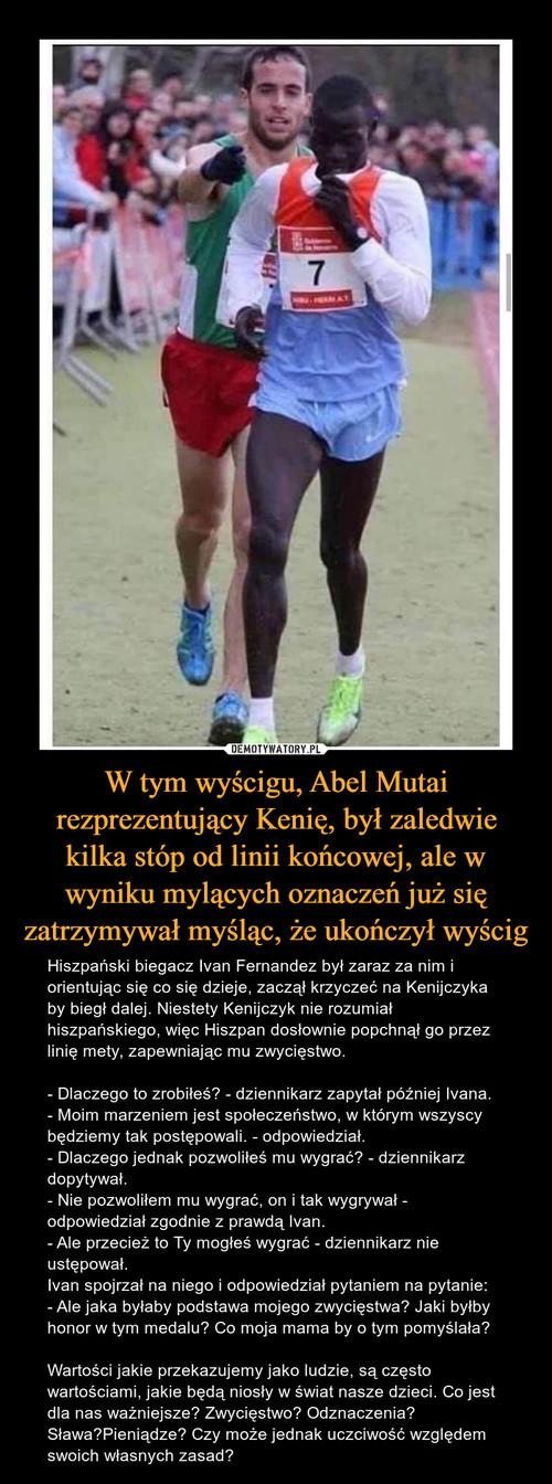 W tym wyścigu, Abel Mutai rezprezentujący Kenię, był zaledwie kilka stóp od linii końcowej, ale w wyniku mylących oznaczeń już się zatrzymywał myśląc, że ukończył wyścig