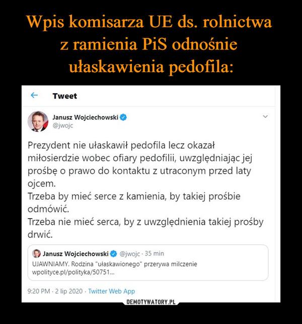 –  Janusz Wojciechowski 0\^ 0 @jwojcPrezydent nie ułaskawił pedofila lecz okazałmiłosierdzie wobec ofiary pedofilii, uwzględniając jejprośbę o prawo do kontaktu z utraconym przed latyojcem.Trzeba by mieć serce z kamienia, by takiej prośbieodmówić.Trzeba nie mieć serca, by z uwzględnienia takiej prośbydrwić.
