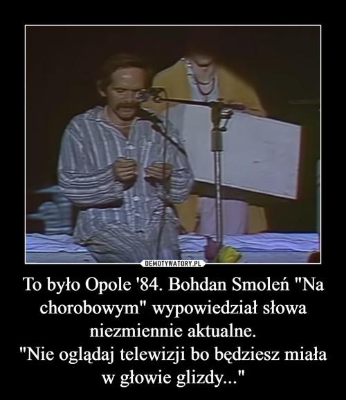 """To było Opole '84. Bohdan Smoleń """"Na chorobowym"""" wypowiedział słowa niezmiennie aktualne. """"Nie oglądaj telewizji bo będziesz miała w głowie glizdy..."""""""