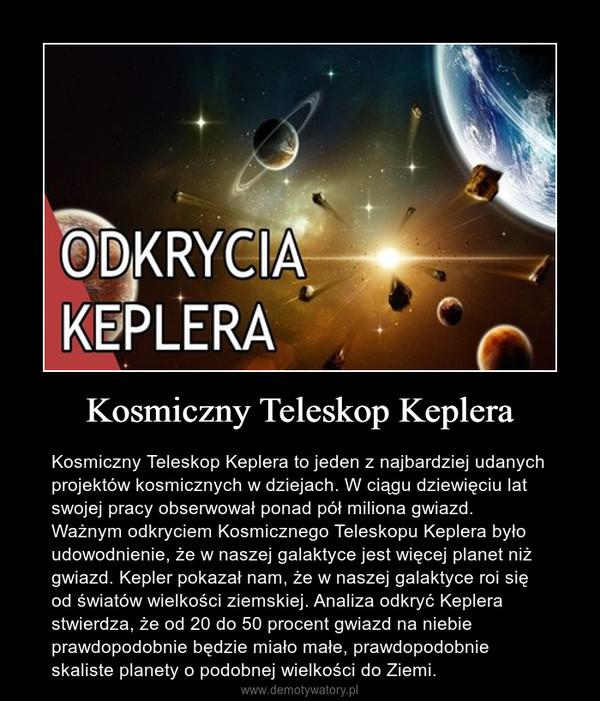 Kosmiczny Teleskop Keplera – Kosmiczny Teleskop Keplera to jeden z najbardziej udanych projektów kosmicznych w dziejach. W ciągu dziewięciu lat swojej pracy obserwował ponad pół miliona gwiazd. Ważnym odkryciem Kosmicznego Teleskopu Keplera było udowodnienie, że w naszej galaktyce jest więcej planet niż gwiazd. Kepler pokazał nam, że w naszej galaktyce roi się od światów wielkości ziemskiej. Analiza odkryć Keplera stwierdza, że od 20 do 50 procent gwiazd na niebie prawdopodobnie będzie miało małe, prawdopodobnie skaliste planety o podobnej wielkości do Ziemi.