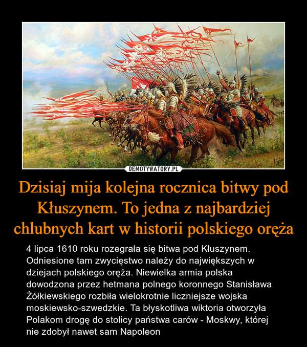 Dzisiaj mija kolejna rocznica bitwy pod Kłuszynem. To jedna z najbardziej chlubnych kart w historii polskiego oręża – 4 lipca 1610 roku rozegrała się bitwa pod Kłuszynem. Odniesione tam zwycięstwo należy do największych w dziejach polskiego oręża. Niewielka armia polska dowodzona przez hetmana polnego koronnego Stanisława Żółkiewskiego rozbiła wielokrotnie liczniejsze wojska moskiewsko-szwedzkie. Ta błyskotliwa wiktoria otworzyła Polakom drogę do stolicy państwa carów - Moskwy, której nie zdobył nawet sam Napoleon
