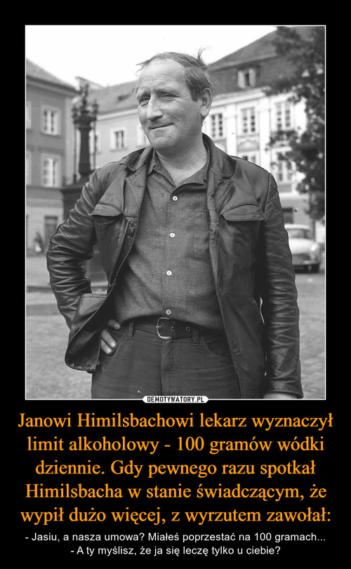 Janowi Himilsbachowi lekarz wyznaczył limit alkoholowy - 100 gramów wódki dziennie. Gdy pewnego razu spotkał Himilsbacha w stanie świadczącym, że wypił dużo więcej, z wyrzutem zawołał:
