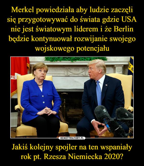 Merkel powiedziała aby ludzie zaczęli się przygotowywać do świata gdzie USA nie jest światowym liderem i że Berlin będzie kontynuował rozwijanie swojego wojskowego potencjału Jakiś kolejny spojler na ten wspaniały rok pt. Rzesza Niemiecka 2020?
