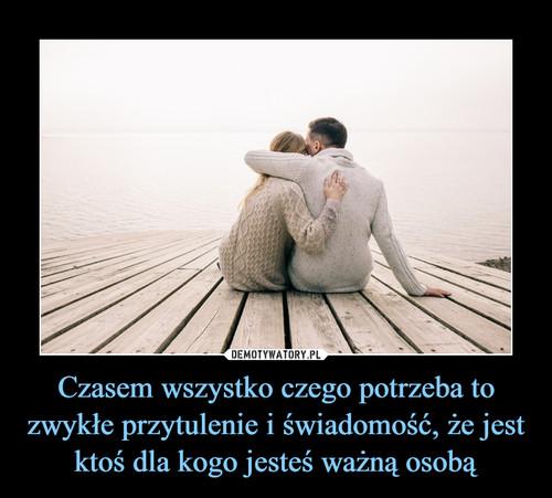 Czasem wszystko czego potrzeba to zwykłe przytulenie i świadomość, że jest ktoś dla kogo jesteś ważną osobą