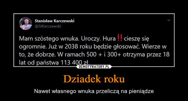 Dziadek roku – Nawet własnego wnuka przeliczą na pieniądze Stanisław Karczewski Mam szostego wnuka Uroczy. hura cieszę się ogromnie. Już w 2038 roku będzie głosować. Wierzew to, że dobrze. W ramach 500 + i 200 + otrzyma przez 18llat od państwa 113 400 zł