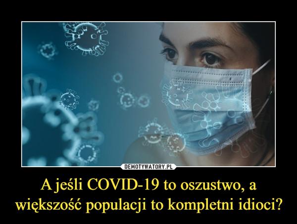 A jeśli COVID-19 to oszustwo, a większość populacji to kompletni idioci? –