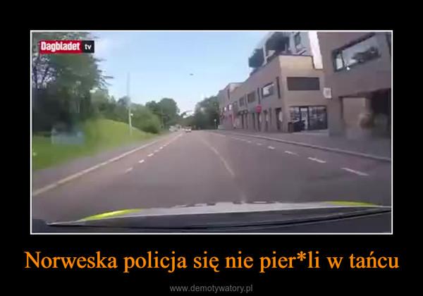 Norweska policja się nie pier*li w tańcu –