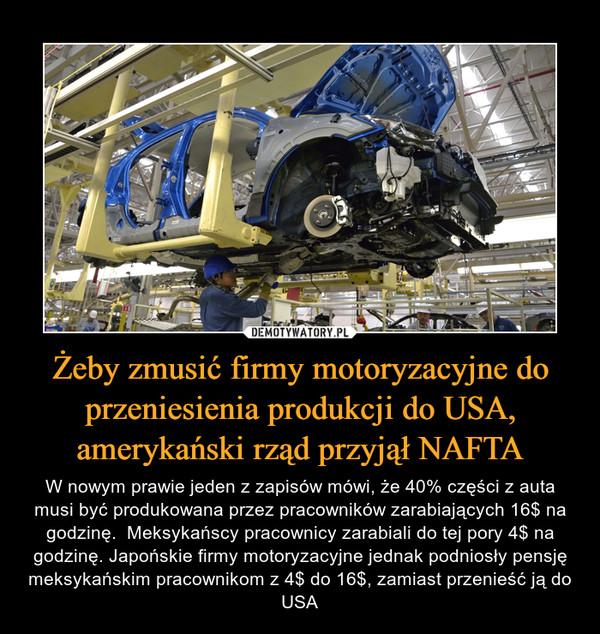 Żeby zmusić firmy motoryzacyjne do przeniesienia produkcji do USA, amerykański rząd przyjął NAFTA – W nowym prawie jeden z zapisów mówi, że 40% części z auta musi być produkowana przez pracowników zarabiających 16$ na godzinę.  Meksykańscy pracownicy zarabiali do tej pory 4$ na godzinę. Japońskie firmy motoryzacyjne jednak podniosły pensję meksykańskim pracownikom z 4$ do 16$, zamiast przenieść ją do USA
