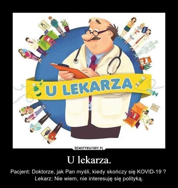 U lekarza. – Pacjent: Doktorze, jak Pan myśli, kiedy skończy się KOVID-19 ? Lekarz: Nie wiem, nie interesuję się polityką.