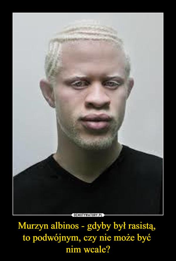 Murzyn albinos - gdyby był rasistą, to podwójnym, czy nie może być nim wcale? –