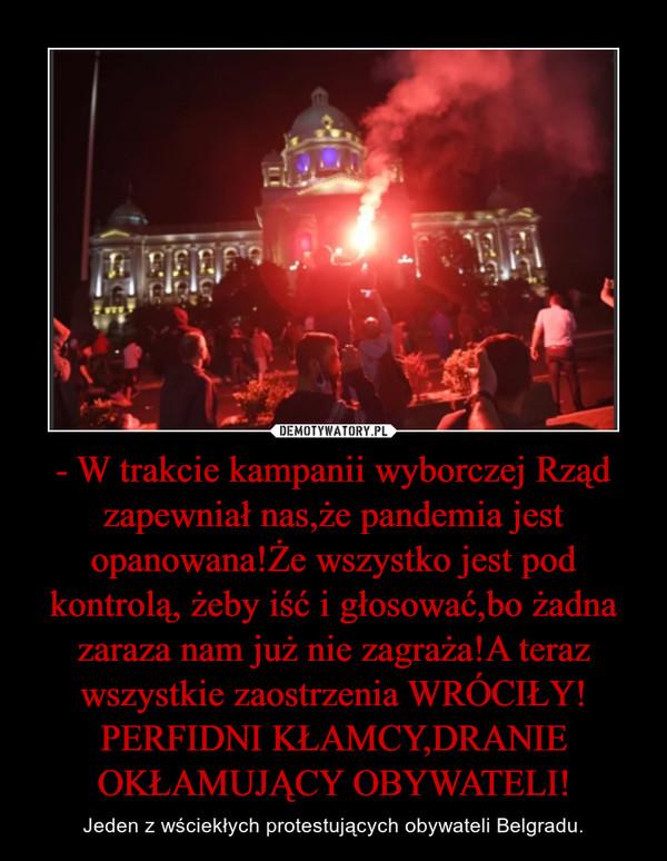 - W trakcie kampanii wyborczej Rząd zapewniał nas,że pandemia jest opanowana!Że wszystko jest pod kontrolą, żeby iść i głosować,bo żadna zaraza nam już nie zagraża!A teraz wszystkie zaostrzenia WRÓCIŁY! PERFIDNI KŁAMCY,DRANIE OKŁAMUJĄCY OBYWATELI! – Jeden z wściekłych protestujących obywateli Belgradu.