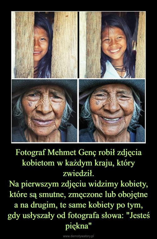 """Fotograf Mehmet Genç robił zdjęcia kobietom w każdym kraju, który zwiedził. Na pierwszym zdjęciu widzimy kobiety, które są smutne, zmęczone lub obojętne a na drugim, te same kobiety po tym, gdy usłyszały od fotografa słowa: """"Jesteś piękna"""""""