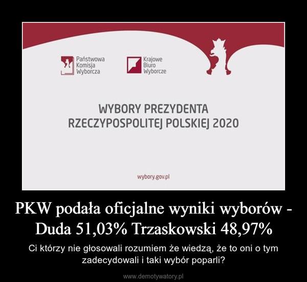 PKW podała oficjalne wyniki wyborów - Duda 51,03% Trzaskowski 48,97% – Ci którzy nie głosowali rozumiem że wiedzą, że to oni o tym zadecydowali i taki wybór poparli?
