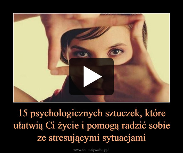 15 psychologicznych sztuczek, które ułatwią Ci życie i pomogą radzić sobie ze stresującymi sytuacjami –