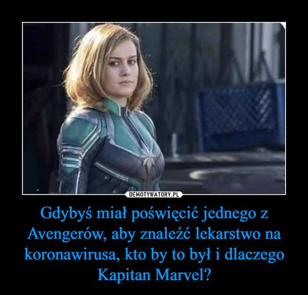 Gdybyś miał poświęcić jednego z Avengerów, aby znaleźć lekarstwo na koronawirusa, kto by to był i dlaczego Kapitan Marvel? –