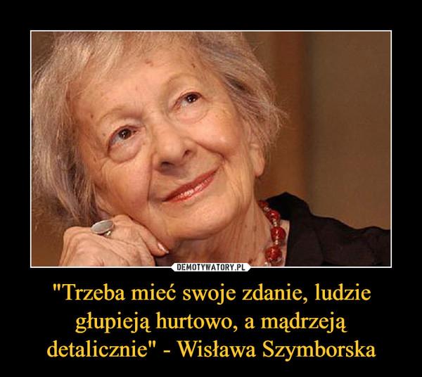 """""""Trzeba mieć swoje zdanie, ludzie głupieją hurtowo, a mądrzeją detalicznie"""" - Wisława Szymborska –"""