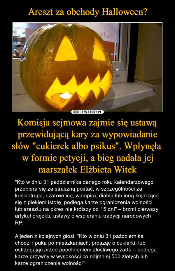 """Komisja sejmowa zajmie się ustawą przewidującą kary za wypowiadanie słów """"cukierek albo psikus"""". Wpłynęła w formie petycji, a bieg nadała jej marszałek Elżbieta Witek – """"Kto w dniu 31 października danego roku kalendarzowego przebiera się za straszną postać, w szczególności za kościotrupa, czarownicę, wampira, diabła lub inną kojarzącą się z piekłem istotę, podlega karze ograniczenia wolności lub aresztu na okres nie krótszy od 15 dni"""" – brzmi pierwszy artykuł projektu ustawy o wspieraniu tradycji narodowych RP. A jeden z kolejnych głosi: """"Kto w dniu 31 października chodzi i puka po mieszkaniach, prosząc o cukierki, lub ostrzegając przed popełnieniem złośliwego żartu – podlega karze grzywny w wysokości co najmniej 500 złotych lub karze ograniczenia wolności"""""""
