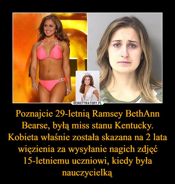Poznajcie 29-letnią Ramsey BethAnn Bearse, byłą miss stanu Kentucky. Kobieta właśnie została skazana na 2 lata więzienia za wysyłanie nagich zdjęć 15-letniemu uczniowi, kiedy była nauczycielką –