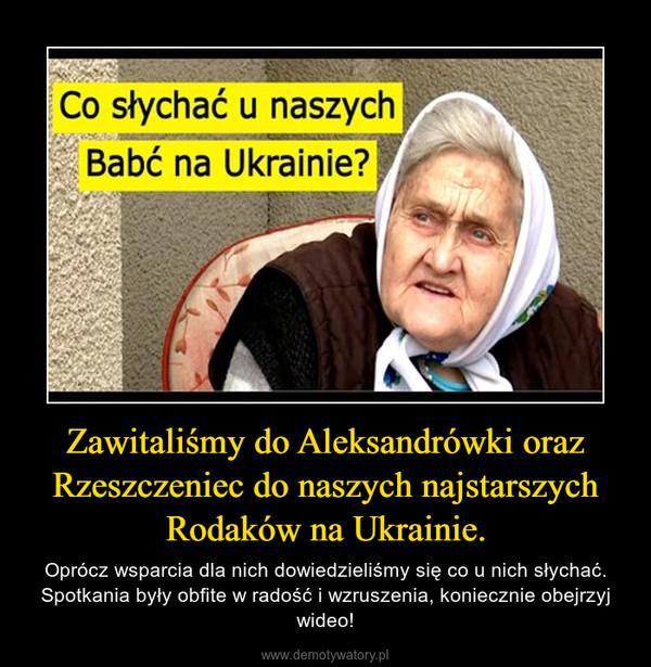 Zawitaliśmy do Aleksandrówki oraz Rzeszczeniec do naszych najstarszych Rodaków na Ukrainie. – Oprócz wsparcia dla nich dowiedzieliśmy się co u nich słychać. Spotkania były obfite w radość i wzruszenia, koniecznie obejrzyj wideo!