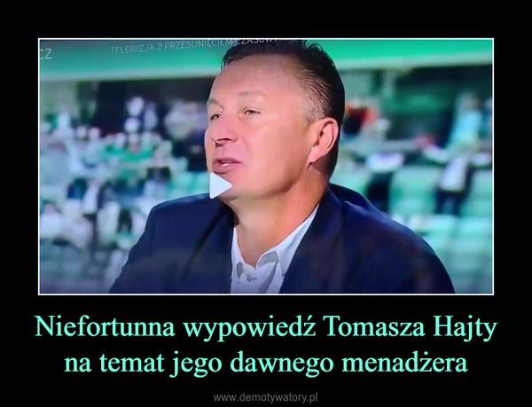 Niefortunna wypowiedź Tomasza Hajty na temat jego dawnego menadżera –