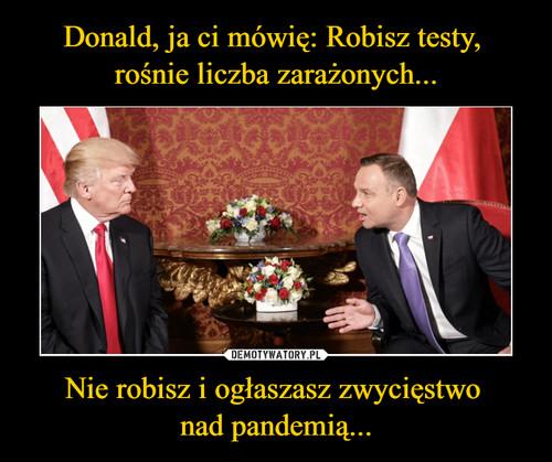 Donald, ja ci mówię: Robisz testy,  rośnie liczba zarażonych... Nie robisz i ogłaszasz zwycięstwo  nad pandemią...