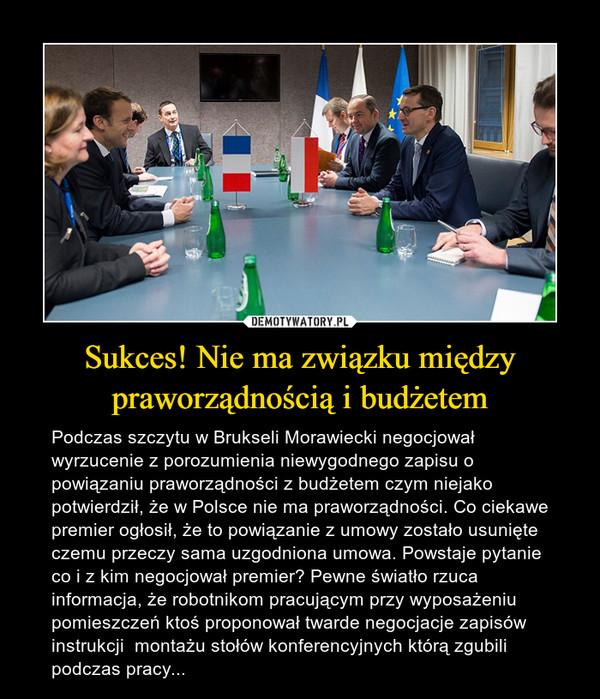 Sukces! Nie ma związku między praworządnością i budżetem – Podczas szczytu w Brukseli Morawiecki negocjował wyrzucenie z porozumienia niewygodnego zapisu o powiązaniu praworządności z budżetem czym niejako potwierdził, że w Polsce nie ma praworządności. Co ciekawe premier ogłosił, że to powiązanie z umowy zostało usunięte czemu przeczy sama uzgodniona umowa. Powstaje pytanie co i z kim negocjował premier? Pewne światło rzuca informacja, że robotnikom pracującym przy wyposażeniu pomieszczeń ktoś proponował twarde negocjacje zapisów instrukcji  montażu stołów konferencyjnych którą zgubili podczas pracy...