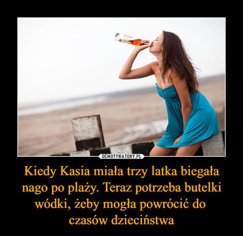 Kiedy Kasia miała trzy latka biegała nago po plaży. Teraz potrzeba butelki wódki, żeby mogła powrócić do  czasów dzieciństwa