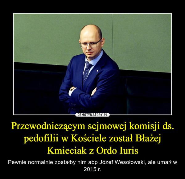 Przewodniczącym sejmowej komisji ds. pedofilii w Kościele został Błażej Kmieciak z Ordo Iuris – Pewnie normalnie zostałby nim abp Józef Wesołowski, ale umarł w 2015 r.