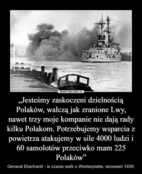 """""""Jesteśmy zaskoczeni dzielnością Polaków, walczą jak zranione Lwy, nawet trzy moje kompanie nie dają rady kilku Polakom. Potrzebujemy wsparcia z powietrza atakujemy w sile 4000 ludzi i 60 samolotów przeciwko mam 225 Polaków"""" – Generał Eberhardt - w czasie walk o Westerplatte, wrzesień 1939."""