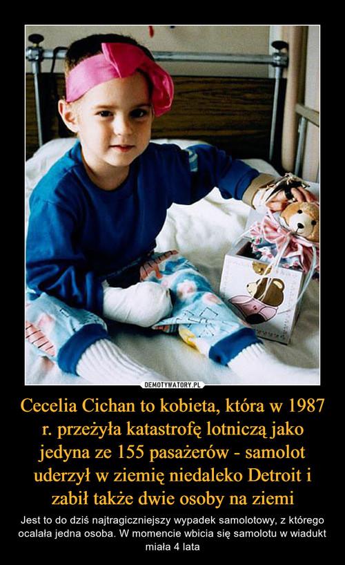 Cecelia Cichan to kobieta, która w 1987 r. przeżyła katastrofę lotniczą jako jedyna ze 155 pasażerów - samolot uderzył w ziemię niedaleko Detroit i zabił także dwie osoby na ziemi