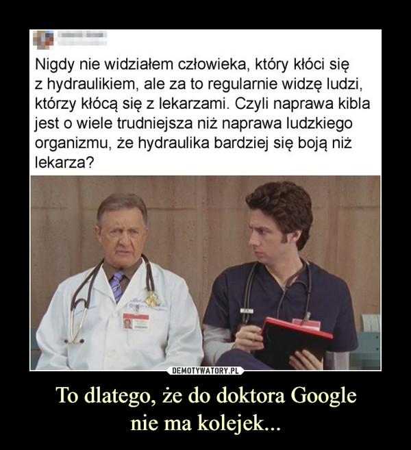 To dlatego, że do doktora Googlenie ma kolejek... –  Nigdy nie widziałem człowieka, który kłóci się z hydraulikiem, ale za to regularnie widzę ludzi, którzy kłócą się z lekarzami. Czyli naprawa kibla jest o wiele trudniejsza niż naprawa ludzkiego organizmu, że hydraulika bardziej się boją niż lekarza?