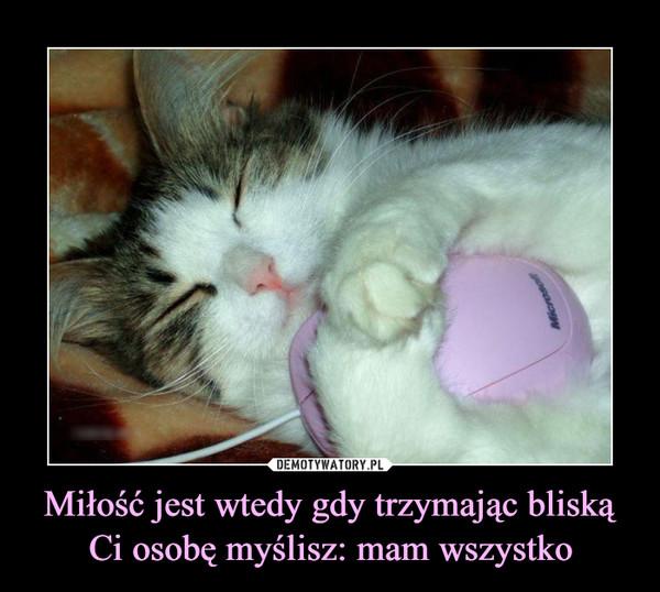 Miłość jest wtedy gdy trzymając bliską Ci osobę myślisz: mam wszystko –