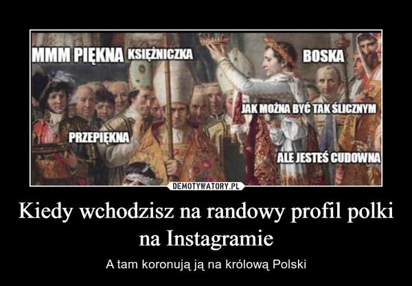 Kiedy wchodzisz na randowy profil polki na Instagramie – A tam koronują ją na królową Polski