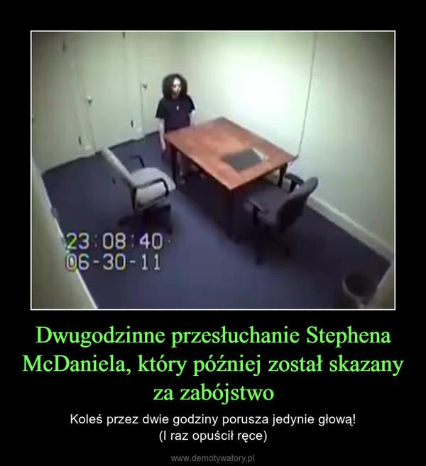 Dwugodzinne przesłuchanie Stephena McDaniela, który później został skazany za zabójstwo – Koleś przez dwie godziny porusza jedynie głową!(I raz opuścił ręce)