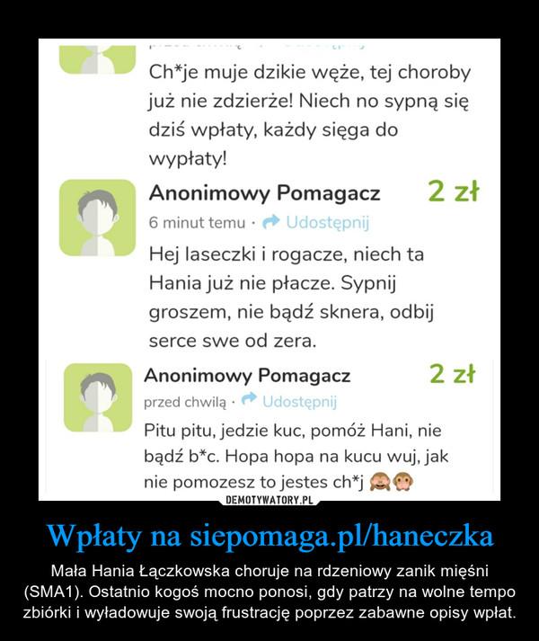 Wpłaty na siepomaga.pl/haneczka – Mała Hania Łączkowska choruje na rdzeniowy zanik mięśni (SMA1). Ostatnio kogoś mocno ponosi, gdy patrzy na wolne tempo zbiórki i wyładowuje swoją frustrację poprzez zabawne opisy wpłat.