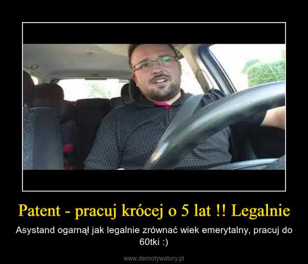 Patent - pracuj krócej o 5 lat !! Legalnie – Asystand ogarnął jak legalnie zrównać wiek emerytalny, pracuj do 60tki :)