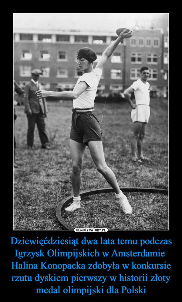 Dziewięćdziesiąt dwa lata temu podczas Igrzysk Olimpijskich w Amsterdamie Halina Konopacka zdobyła w konkursie rzutu dyskiem pierwszy w historii złoty medal olimpijski dla Polski –