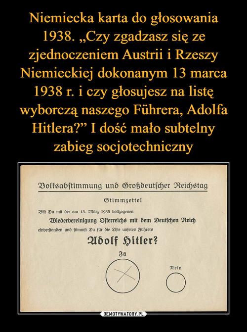 """Niemiecka karta do głosowania 1938. """"Czy zgadzasz się ze zjednoczeniem Austrii i Rzeszy Niemieckiej dokonanym 13 marca 1938 r. i czy głosujesz na listę wyborczą naszego Führera, Adolfa Hitlera?"""" I dość mało subtelny zabieg socjotechniczny"""