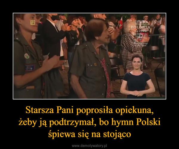 Starsza Pani poprosiła opiekuna,żeby ją podtrzymał, bo hymn Polskiśpiewa się na stojąco –
