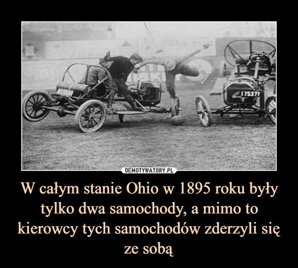 W całym stanie Ohio w 1895 roku były tylko dwa samochody, a mimo to kierowcy tych samochodów zderzyli się ze sobą –