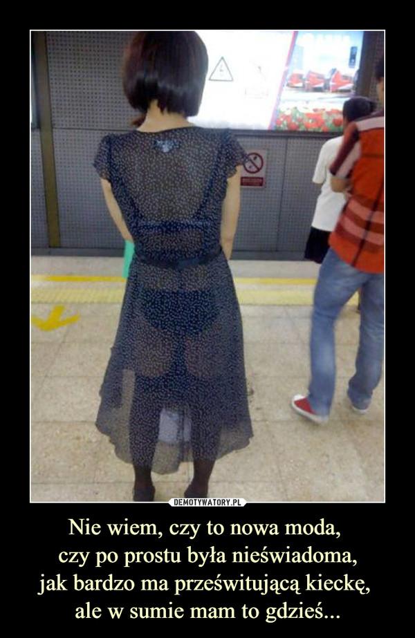 Nie wiem, czy to nowa moda, czy po prostu była nieświadoma,jak bardzo ma prześwitującą kieckę, ale w sumie mam to gdzieś... –