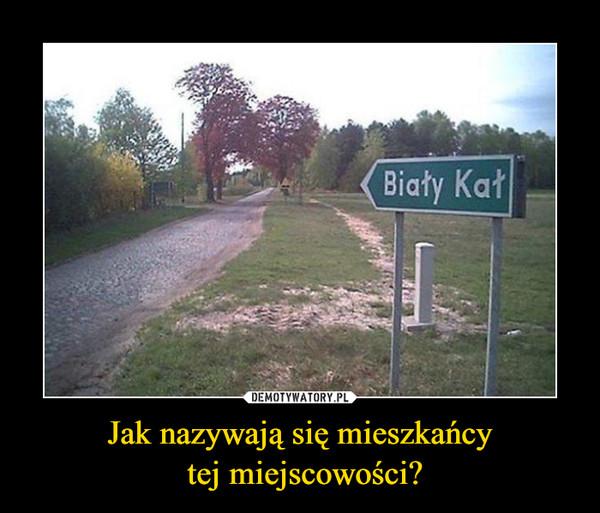 Jak nazywają się mieszkańcy tej miejscowości? –