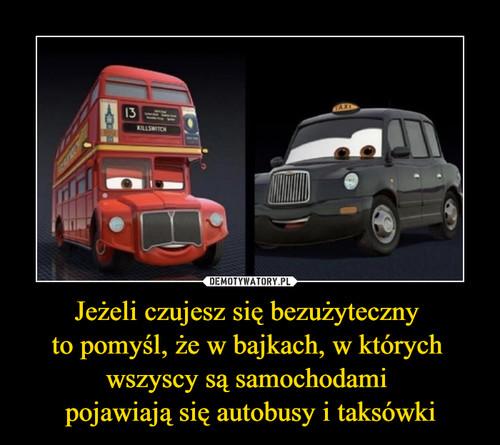 Jeżeli czujesz się bezużyteczny  to pomyśl, że w bajkach, w których  wszyscy są samochodami  pojawiają się autobusy i taksówki