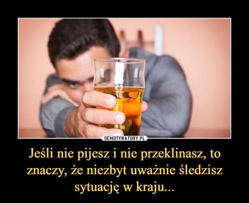 Jeśli nie pijesz i nie przeklinasz, to znaczy, że niezbyt uważnie śledzisz sytuację w kraju...