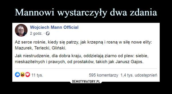 –  Aż serce rośnie, kiedy się patrzy, jak krzepną i rosną w siłę nowe elity: Mazurek, Terlecki, Gliński.Jak niestrudzenie, dla dobra kraju, oddzielają ziarno od plew: siebie, nieskazitelnych i prawych, od prostaków, takich jak Janusz Gajos.