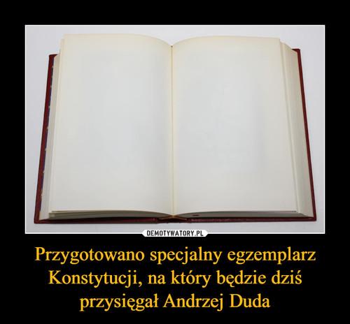 Przygotowano specjalny egzemplarz Konstytucji, na który będzie dziś przysięgał Andrzej Duda