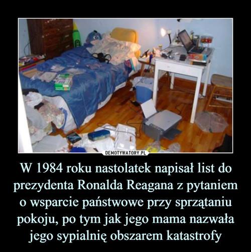 W 1984 roku nastolatek napisał list do prezydenta Ronalda Reagana z pytaniem o wsparcie państwowe przy sprzątaniu pokoju, po tym jak jego mama nazwała jego sypialnię obszarem katastrofy