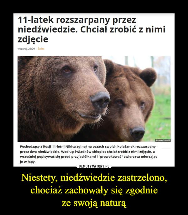 """Niestety, niedźwiedzie zastrzelono, chociaż zachowały się zgodnieze swoją naturą –  11-latek rozszarpany przezniedźwiedzie. Chciał zrobić z nimizdjęciewczoraj, 21:09 ŚwiatPixabay/Ellen26Pochodzący z Rosji 11-letni Nikita zginął na oczach swoich koleżanek rozszarpanyprzez dwa niedźwiedzie. Według świadków chłopiec chciał zrobić z nimi zdjęcie, awcześniej popisywać się przed przyjaciółkami i """"prowokować"""" zwierzęta uderzającje w łapy."""